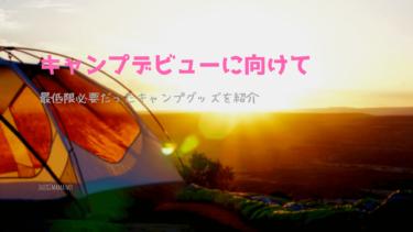 【キャンプ初心者必見】デビューに向けて最低限必要だったキャンプグッズを紹介
